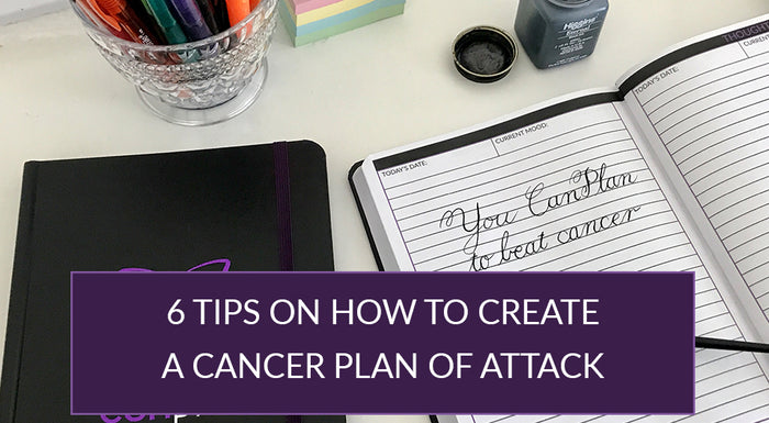 6 TIPS ON HOW TO CREATE A CANCER PLAN OF ATTACK