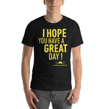 "Load image into Gallery viewer, ""I Hope You Have a Great Day"" Unisex T-Shirt"
