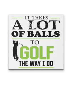 It Taks A lot Of Balls To Golf The Way I Do - Golf Canvas Art - Golf  Wall Decor
