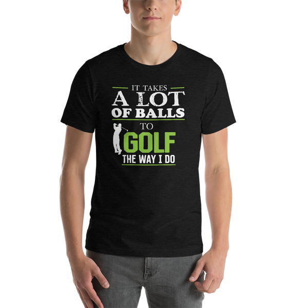 It Takes A lot Of Balls To Golf The Way I Do  - Funny Golf T-shirt