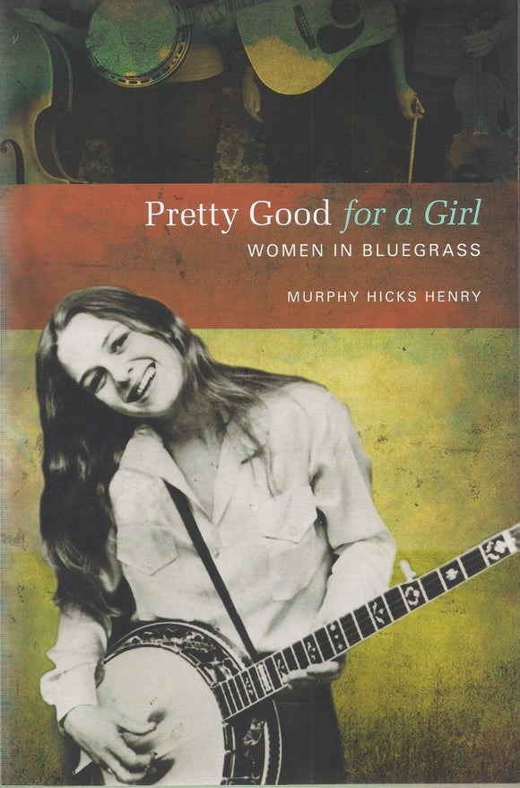 PRETTY GOOD FOR A GIRL - Women in Bluegrass by Murphy Hicks Henry BOOK: HENRY