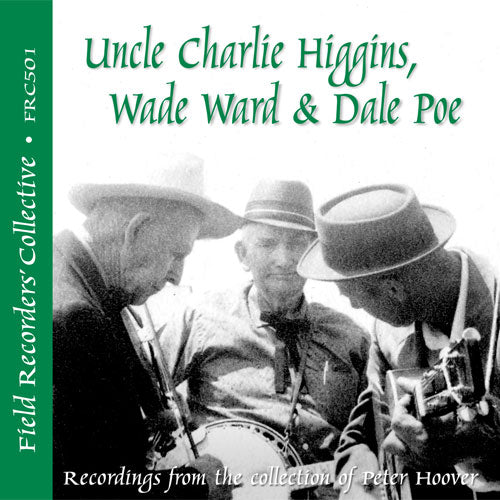 UNCLE CHARLIE HIGGINS, WADE WARD & DALE POE 'The Field Recorders' Collective - Recordings from the collection of Peter Hoover'   FRC-501-CD