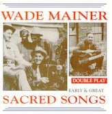 WADE MAINER 'Early & Great Sacred Songs'