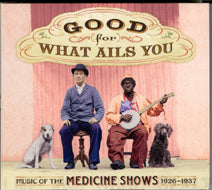 VARIOUS 'Good For What Ails You: Music Of The Medicine Shows 1926-1937'