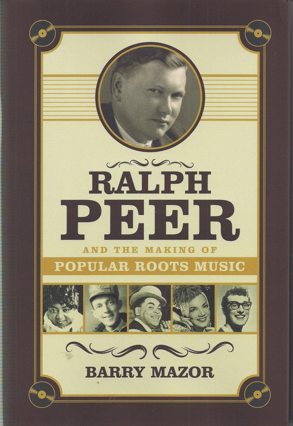 RALPH PEER AND THE MAKING OF POPULAR ROOTS MUSIC by Barry Mazor BOOK: PEER