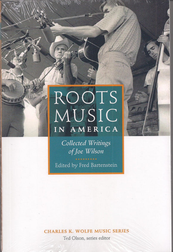 ROOTS MUSIC IN AMERICA  - Collected Writings of Joe Wilson,  Edited by Fred Bartenstein BOOK: WILSON