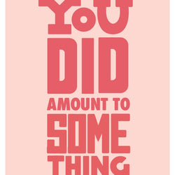 Bek Design - Prints- You Did Amount to Something
