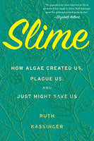 Slime: How Algae Created Us, Plague Us, and Just Might Save Us / Ruth Kassinger