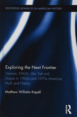Exploring the Next Frontier: Vietnam, NASA, Star Trek and Utopia in 1960s and 70s Myth and History, by Matthew Wilhelm Kapell