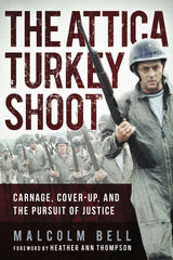 The Attica Turkey Shoot: Carnage, Cover-Up, and the Pursuit of Justice By Malcolm Bell