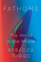 Fathoms: the world in the whale, by Rebecca Giggs