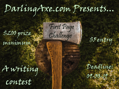The Darling Axe FIRST PAGE CHALLENGE is a writing contest for the best first page of a manuscript. Hook us, and hooks us quickly!
