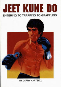 Jeet Kune Do: Entering to Trapping to Grappling by Larry Hartsell