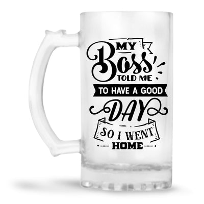 My Boss Told Me To Have A Good Day Beer Mug