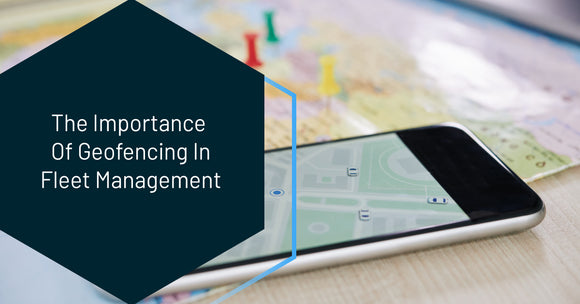 The Importance Of Geofencing In Fleet Management
