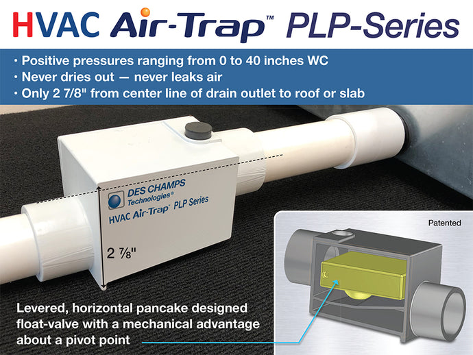 PLP-Series HVAC Air-Trap — The first AC condensate trap to use air pressure developed by the AC fans to prevent conditioned air from entering or leaving the unit.