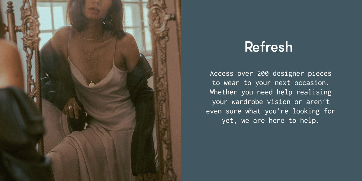 Refresh. Access over 200 designer pieces to wear to your next occasion. Whether you need help realising your wardrobe vision or aren't even sure what you're looking for yet, we are here to help.