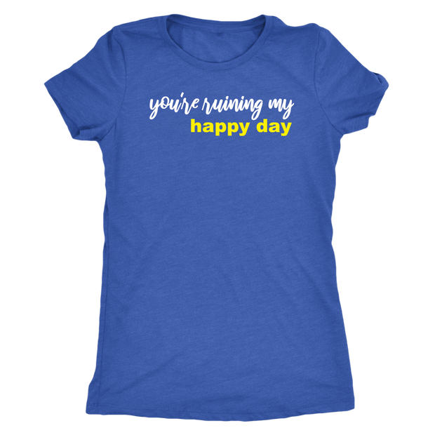 You're Ruining My Happy Day Shirt