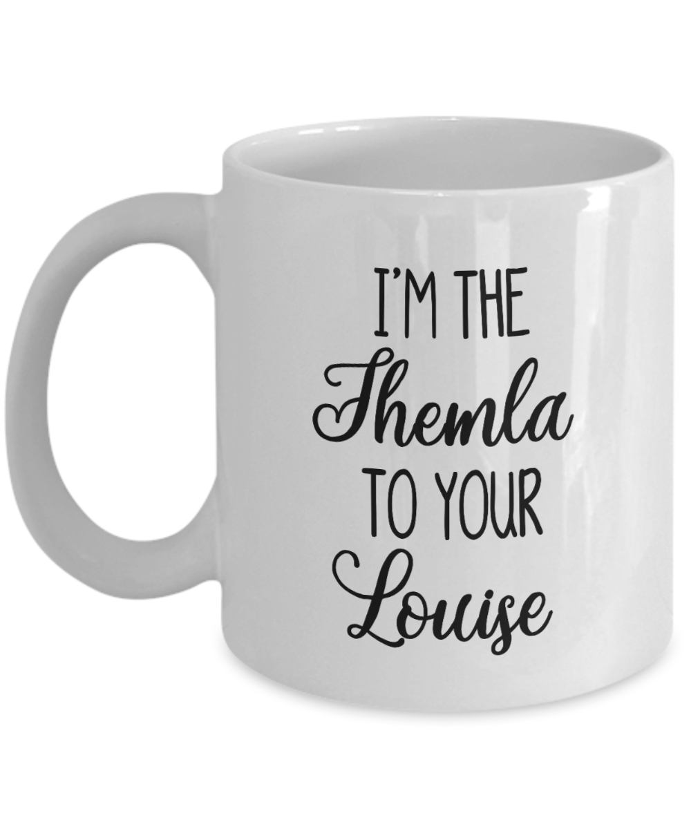 Best Friend Gift Mug I'm the Thelma to Your Louise
