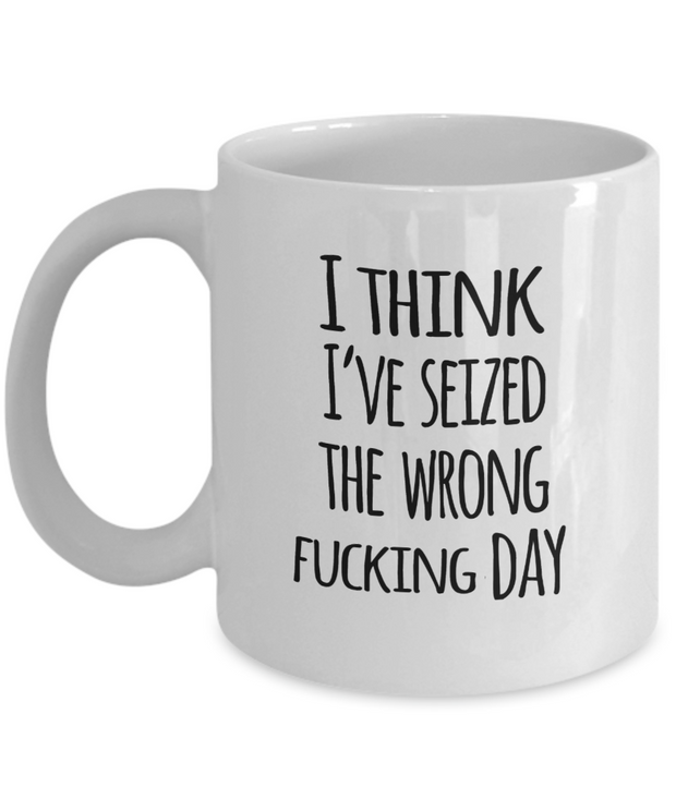 Novelty Swear Mug I Think I've Seized The Wrong Fcking Day Funny Coffee Cup