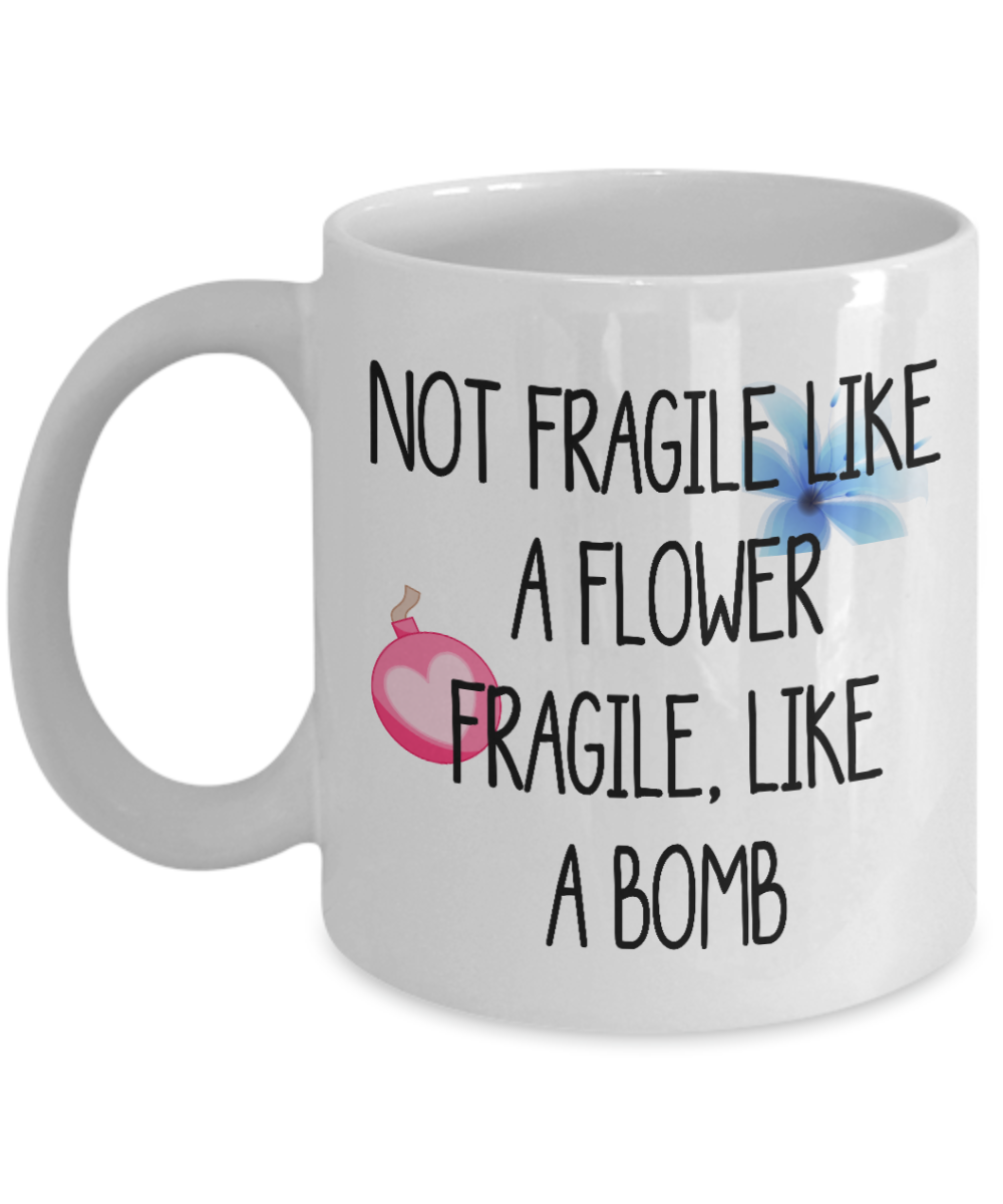 Not Fragile Like A Flower Fragile Like A Bomb gift mug