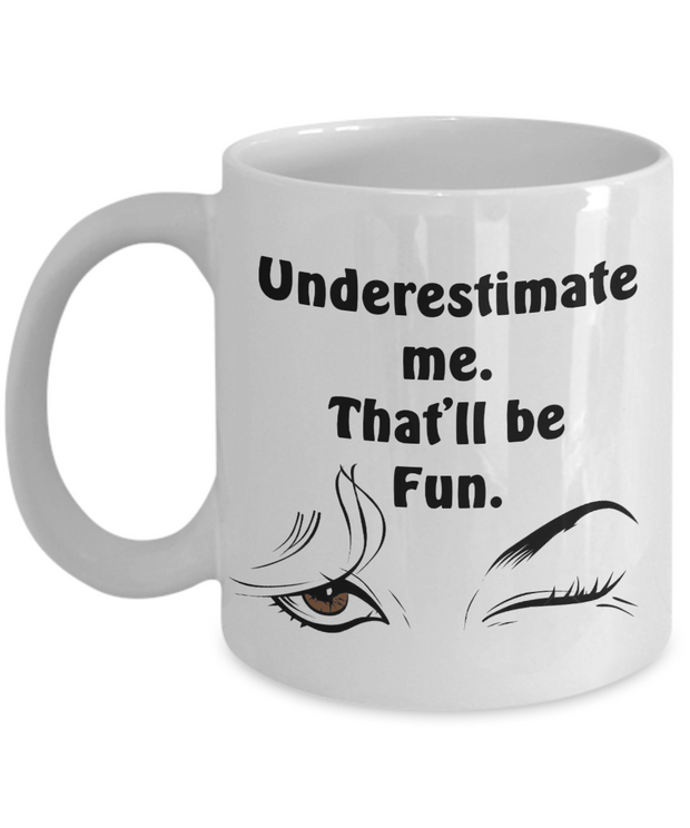 Empowering Mug UNDERESTIMATE ME, That'll Be Fun - Brown Eyes Inspiring Coffee Cup