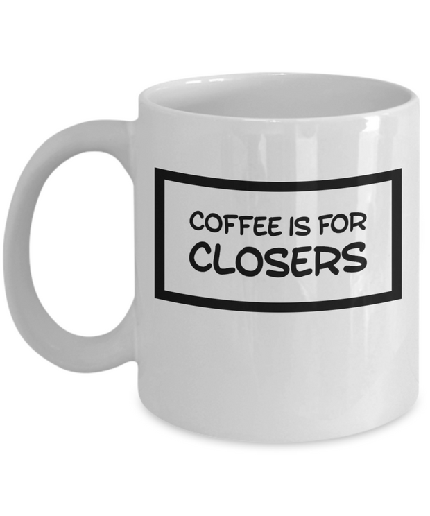 Funny Quote Mug Coffee is for Closers Novelty Coffee Cup