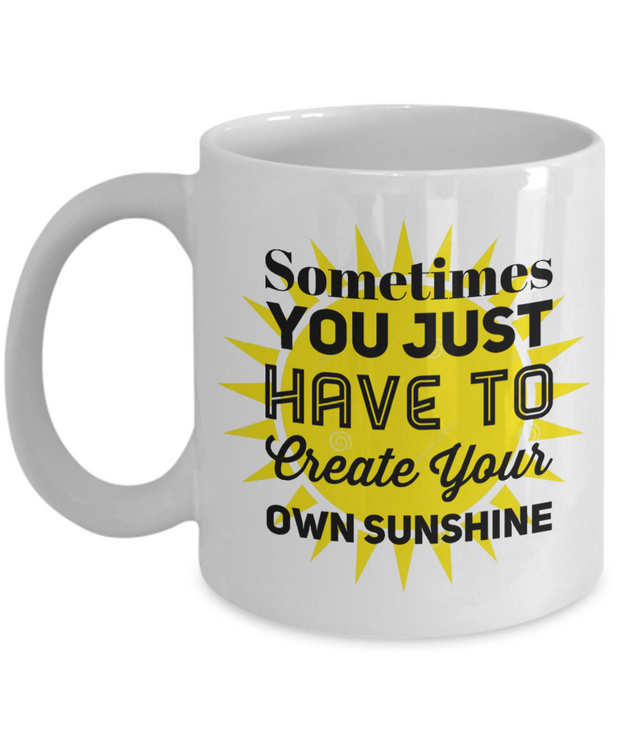 Empowerment Mug Sometimes You Just Have to Create Your Own Sunshine Inspiring Coffee Cup