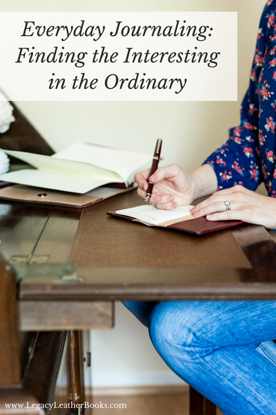Everyday Journaling: Finding the Interesting in the Ordinary, by Sara Roberts Jones, guest blogger for Legacy Leather Books
