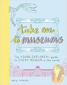 Take Me To Museums: The Young Explorer's Guide To Every Museum In The World.