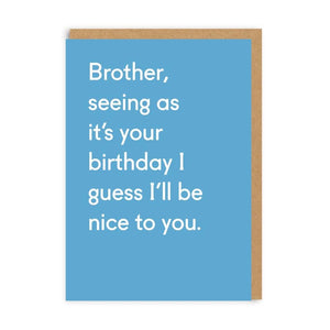 Brother, seeing as it's your birthday I guess I'll be nice to you. Card