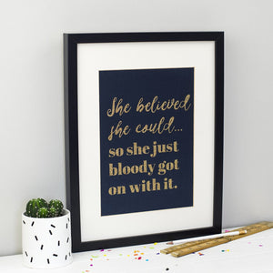 'She believed she could... so she just bloody well got on with it' gold glitter print