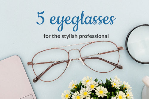 5 Eyeglasses for the stylish professional