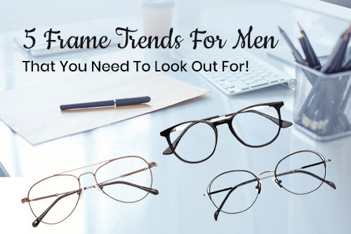 5 Frame Trends For Men That You Need To Look Out For!