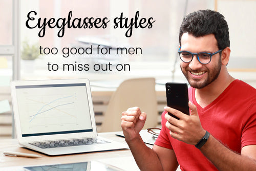 Eyeglasses styles too good for men to miss out on