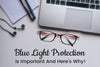 Blue Light Protection Is Important And Here's Why!
