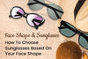 Face Shape & Sunglasses: How To Choose Sunglasses Based On Your Face Shape
