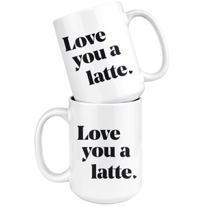 Love You A Latte - 15oz Mug