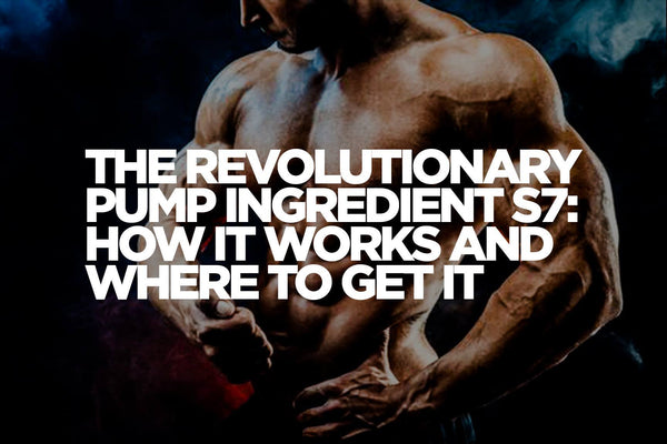 The Revolutionary Pump Ingredient S7: How it Works and Where to Get It