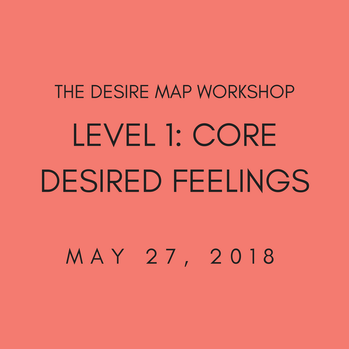 The Desire Map Workshop | Level 1: Core Desired Feelings May 27, 2018