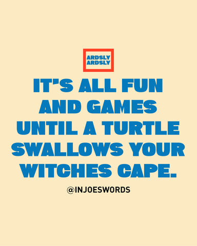 IT'S ALL FUN  AND GAMES  UNTIL A TURTLE SWALLOWS YOUR WITCHES CAPE.
