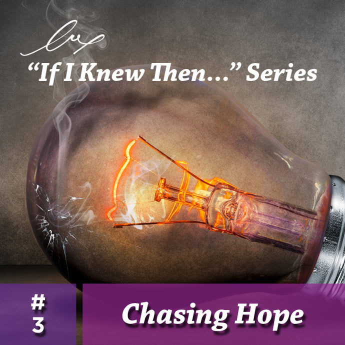 "Series: ""If I Knew Then..."" #3 Chasing Hope"