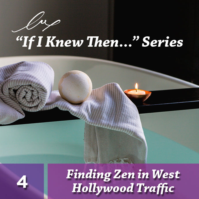 "Series: ""If I Knew Then..."" #4 Finding Zen in West Hollywood Traffic"