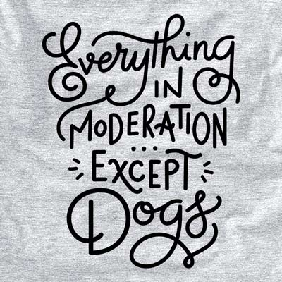 Everything in Moderation - Except Dogs