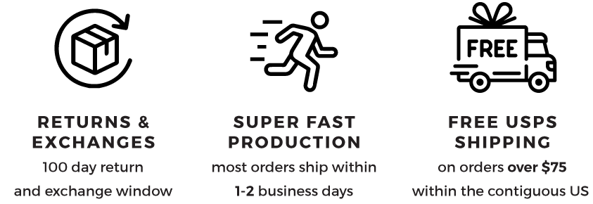 fast production, 100 day return/exchange window, and free shipping on orders over $75