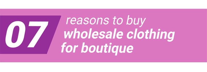 7 Reasons To Buy Wholesale Clothing For Boutique
