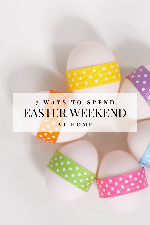 7 Ways to Spend Easter Weekend At Home