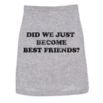 Did We Just Become Best Friends? Dog Shirt