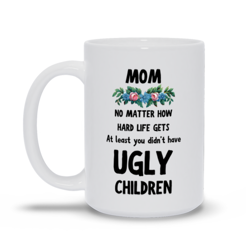 At Least You Didn't Have Ugly Children Mother's Day Mug