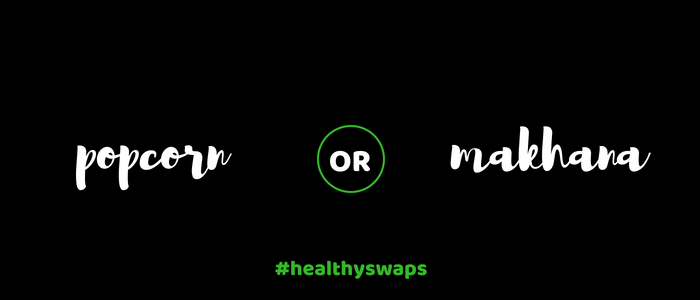 Healthy Swap 4 - Popcorn or Makhana?